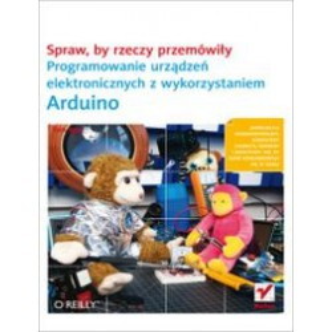 Spraw, by rzeczy przemówiły. Programowanie urządzeń elektronicznych z wykorzystaniem Arduino